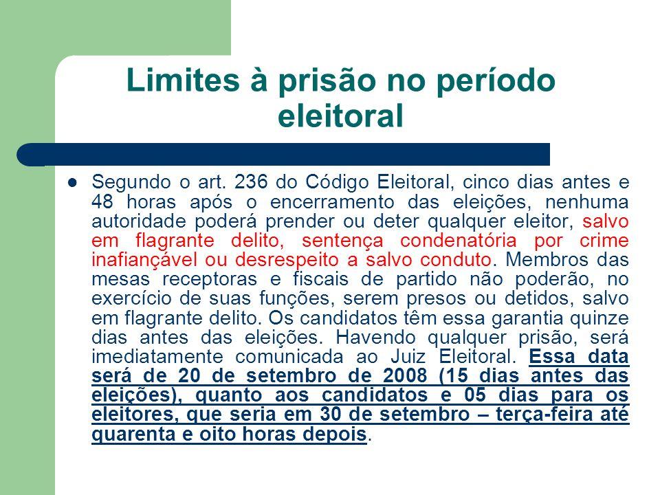 Limites à prisão no período eleitoral Segundo o art. 236 do Código Eleitoral, cinco dias antes e 48 horas após o encerramento das eleições, nenhuma au