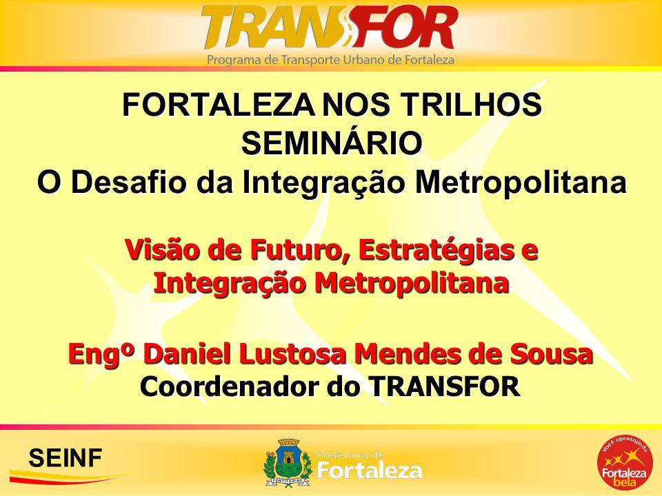 SEINF Engº Daniel Lustosa Mendes de Sousa Coordenador do TRANSFOR FORTALEZA NOS TRILHOS SEMINÁRIO O Desafio da Integração Metropolitana Visão de Futur