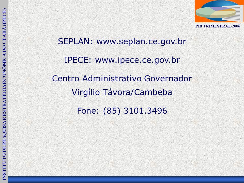 INSTITUTO DE PESQUISA E ESTRATÉGIA ECONÔMICA DO CEARÁ (IPECE) PIB TRIMESTRAL/2006 SEPLAN: www.seplan.ce.gov.br IPECE: www.ipece.ce.gov.br Centro Administrativo Governador Virgílio Távora/Cambeba Fone: (85) 3101.3496