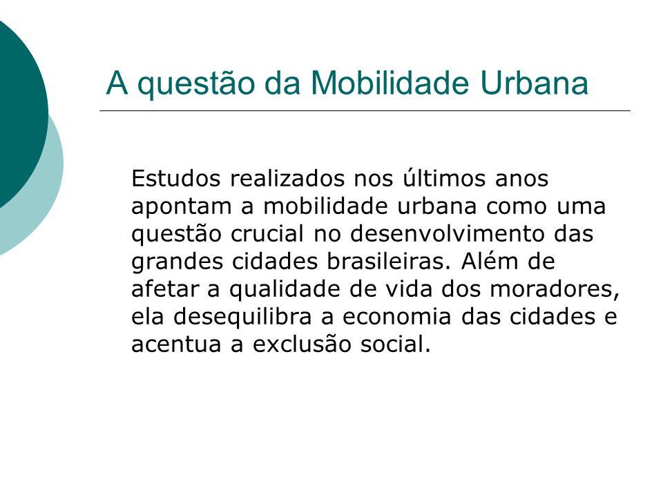 A questão da Mobilidade Urbana Estudos realizados nos últimos anos apontam a mobilidade urbana como uma questão crucial no desenvolvimento das grandes
