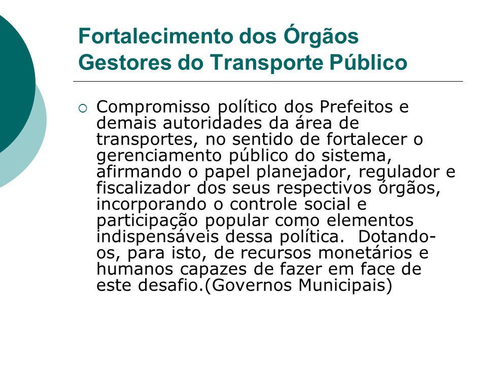 Fortalecimento dos Órgãos Gestores do Transporte Público Compromisso político dos Prefeitos e demais autoridades da área de transportes, no sentido de