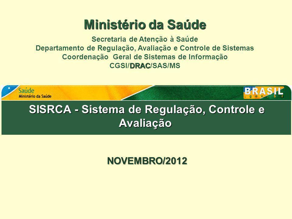 SISRCA - Sistema de Regulação, Controle e Avaliação SISRCA - Sistema de Regulação, Controle e Avaliação NOVEMBRO/2012 Ministério da Saúde Secretaria d