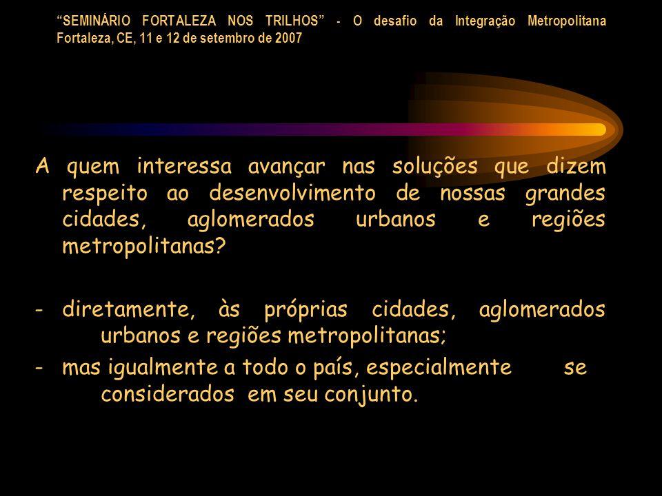 SEMINÁRIO FORTALEZA NOS TRILHOS - O desafio da Integração Metropolitana Fortaleza, CE, 11 e 12 de setembro de 2007 A quem interessa avançar nas soluções que dizem respeito ao desenvolvimento de nossas grandes cidades, aglomerados urbanos e regiões metropolitanas.