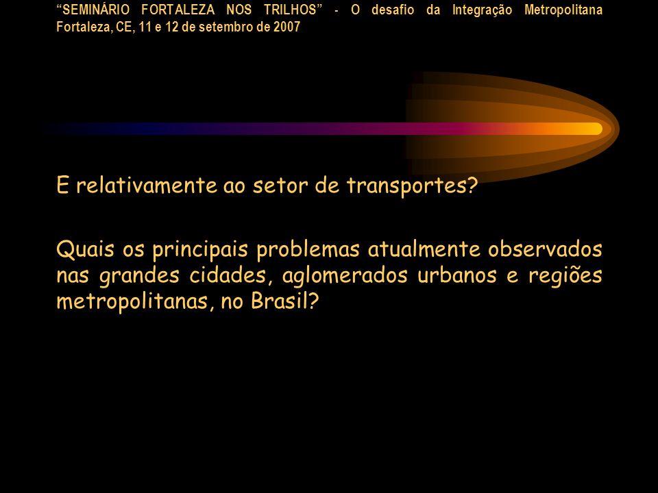 SEMINÁRIO FORTALEZA NOS TRILHOS - O desafio da Integração Metropolitana Fortaleza, CE, 11 e 12 de setembro de 2007 E relativamente ao setor de transpo