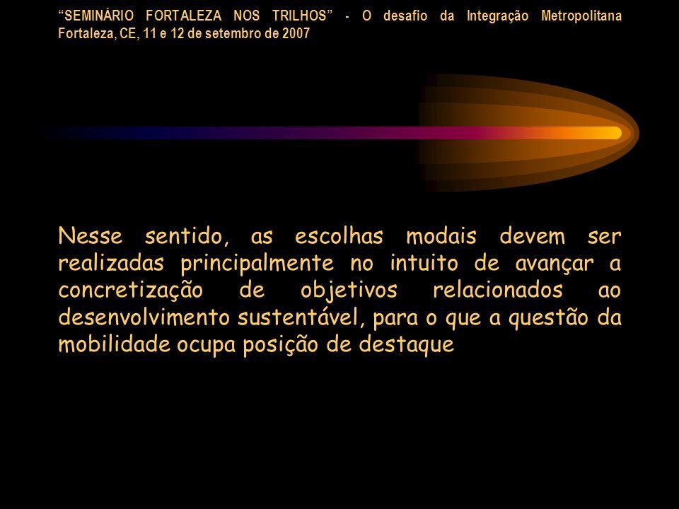 SEMINÁRIO FORTALEZA NOS TRILHOS - O desafio da Integração Metropolitana Fortaleza, CE, 11 e 12 de setembro de 2007 Nesse sentido, as escolhas modais d