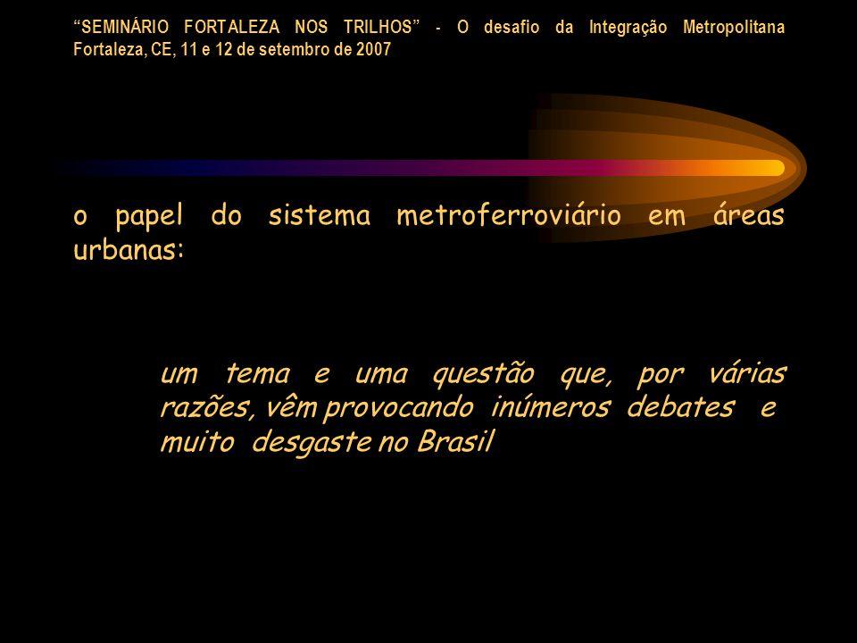 SEMINÁRIO FORTALEZA NOS TRILHOS - O desafio da Integração Metropolitana Fortaleza, CE, 11 e 12 de setembro de 2007 o papel do sistema metroferroviário em áreas urbanas: um tema e uma questão que, por várias razões, vêm provocando inúmeros debates e muito desgaste no Brasil