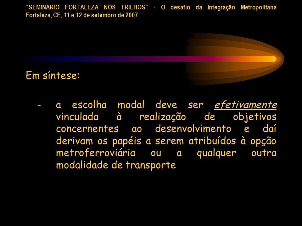 SEMINÁRIO FORTALEZA NOS TRILHOS - O desafio da Integração Metropolitana Fortaleza, CE, 11 e 12 de setembro de 2007 Em síntese: - a escolha modal deve