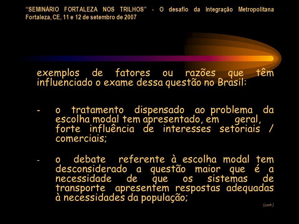SEMINÁRIO FORTALEZA NOS TRILHOS - O desafio da Integração Metropolitana Fortaleza, CE, 11 e 12 de setembro de 2007 exemplos de fatores ou razões que têm influenciado o exame dessa questão no Brasil: - o tratamento dispensado ao problema da escolha modal tem apresentado, em geral, forte influência de interesses setoriais / comerciais; - o debate referente à escolha modal tem desconsiderado a questão maior que é a necessidade de que os sistemas de transporte apresentem respostas adequadas à necessidades da população; (cont.)