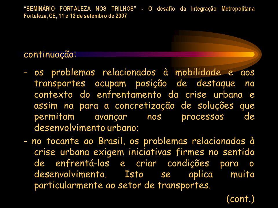 SEMINÁRIO FORTALEZA NOS TRILHOS - O desafio da Integração Metropolitana Fortaleza, CE, 11 e 12 de setembro de 2007 continuação: -as opções metroferroviárias em geral dizem respeito às grandes cidades, aglomerados urbanos e regiões metropolitans, locus dos patamares mais elevados em relação aos problemas urbanos.