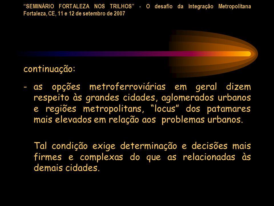 SEMINÁRIO FORTALEZA NOS TRILHOS - O desafio da Integração Metropolitana Fortaleza, CE, 11 e 12 de setembro de 2007 No caso da presente palestra o tratamento dispensado à análise da questão - o papel do sistema metroferroviário em áreas urbanas - apresenta um viés predominantemente técnico.