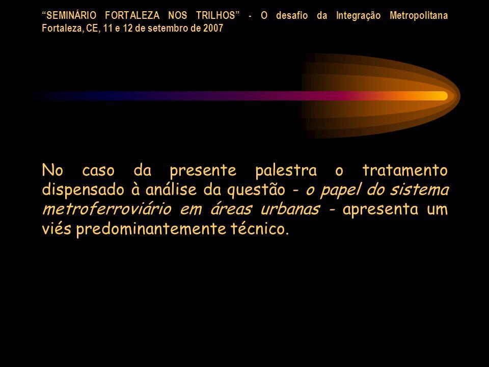 SEMINÁRIO FORTALEZA NOS TRILHOS - O desafio da Integração Metropolitana Fortaleza, CE, 11 e 12 de setembro de 2007 No caso da presente palestra o trat