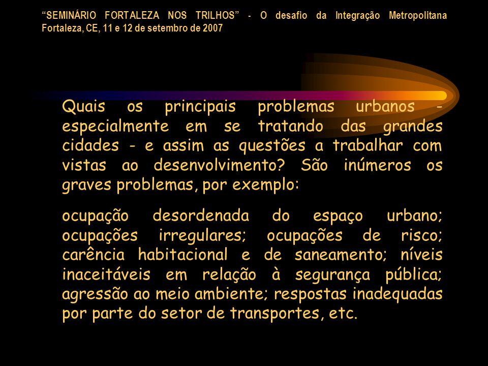 SEMINÁRIO FORTALEZA NOS TRILHOS - O desafio da Integração Metropolitana Fortaleza, CE, 11 e 12 de setembro de 2007 Em síntese podemos mencionar: - a cidade partida e não a cidade para todos; - injusta e excludente para a grande maioria de sua população; - incapaz de oferecer condições adequadas de qualidade de vida; - agressiva ao meio ambiente, considerando-se aí as várias formas ou facetas de agressão ao meio ambiente; - a predominância do interesse de poucos em detrimento dos direitos da maioria, etc.