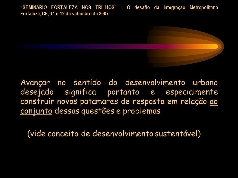 SEMINÁRIO FORTALEZA NOS TRILHOS - O desafio da Integração Metropolitana Fortaleza, CE, 11 e 12 de setembro de 2007 Avançar no sentido do desenvolvimen