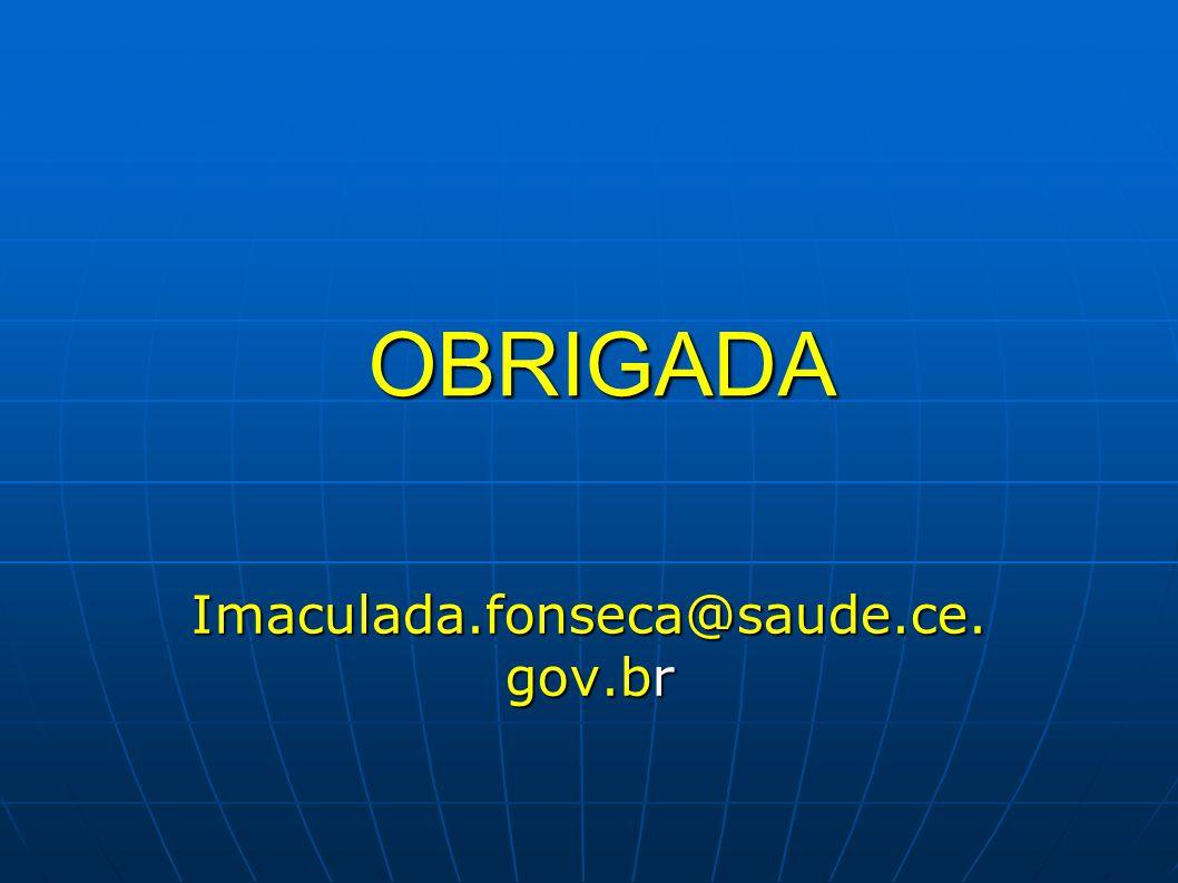OBRIGADA Imaculada.fonseca@saude.ce. gov.br