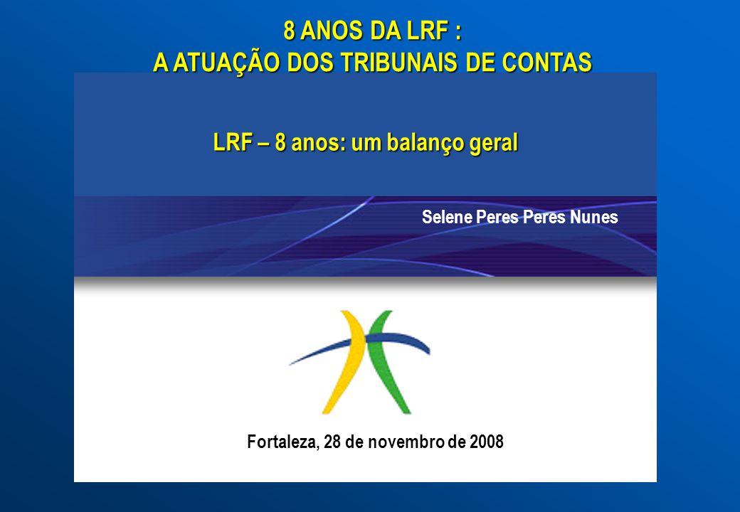 LRF – 8 anos: um balanço geral Selene Peres Peres Nunes 8 ANOS DA LRF : A ATUAÇÃO DOS TRIBUNAIS DE CONTAS Fortaleza, 28 de novembro de 2008
