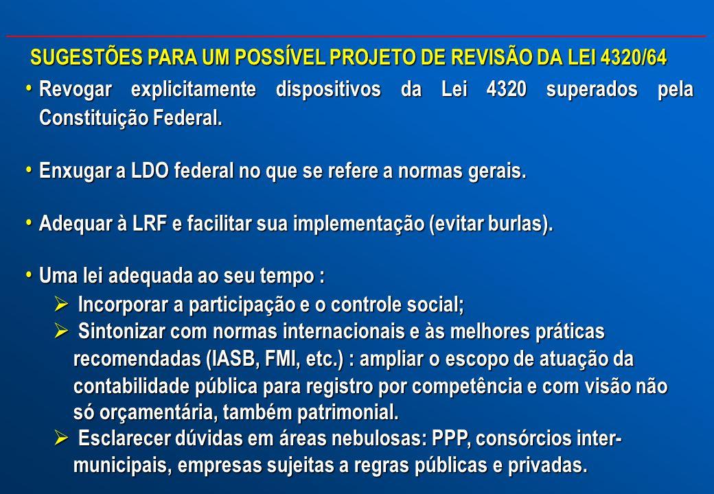 SUGESTÕES PARA UM POSSÍVEL PROJETO DE REVISÃO DA LEI 4320/64 Revogar explicitamente dispositivos da Lei 4320 superados pela Constituição Federal. Revo