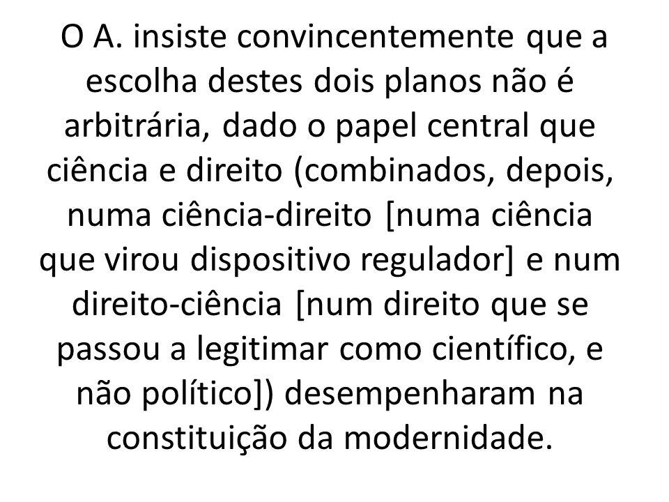 O A. insiste convincentemente que a escolha destes dois planos não é arbitrária, dado o papel central que ciência e direito (combinados, depois, numa