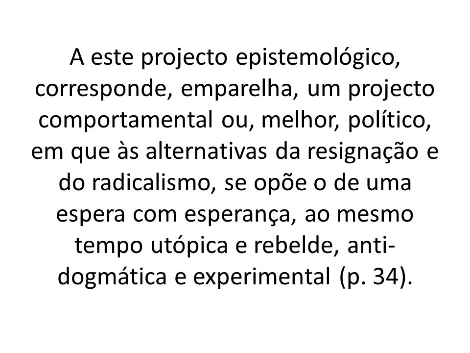 A este projecto epistemológico, corresponde, emparelha, um projecto comportamental ou, melhor, político, em que às alternativas da resignação e do rad