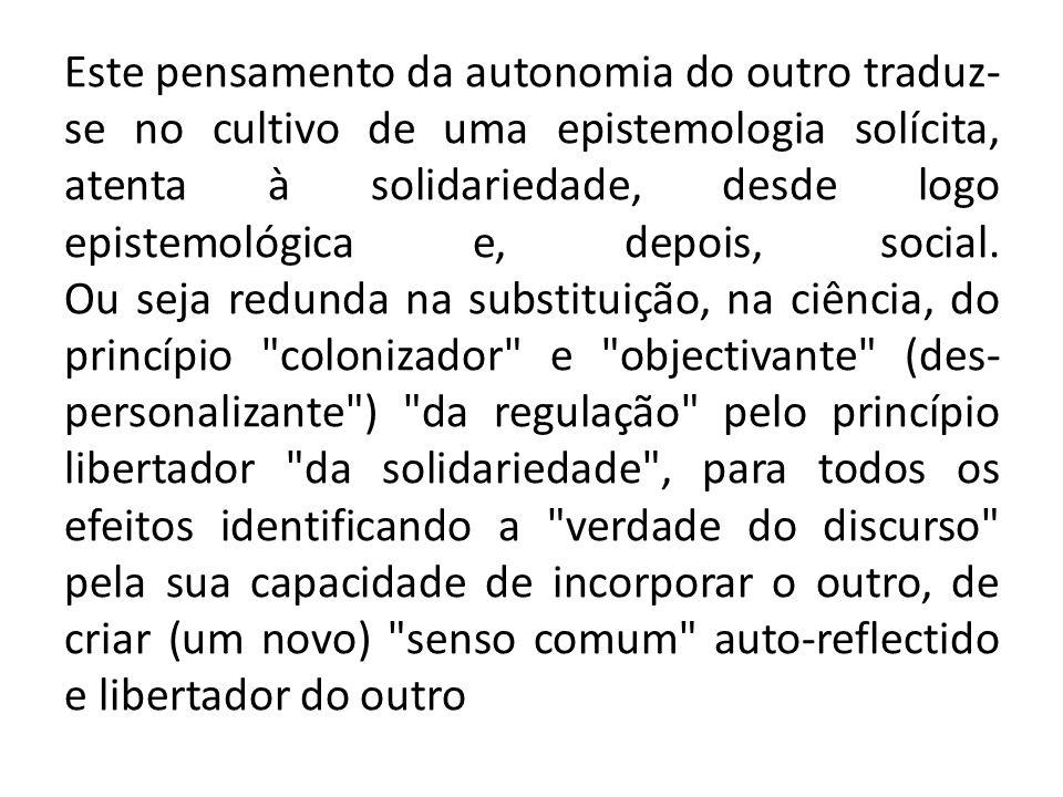 Este pensamento da autonomia do outro traduz- se no cultivo de uma epistemologia solícita, atenta à solidariedade, desde logo epistemológica e, depois