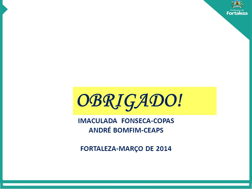 OBRIGADO! IMACULADA FONSECA-COPAS ANDRÉ BOMFIM-CEAPS FORTALEZA-MARÇO DE 2014