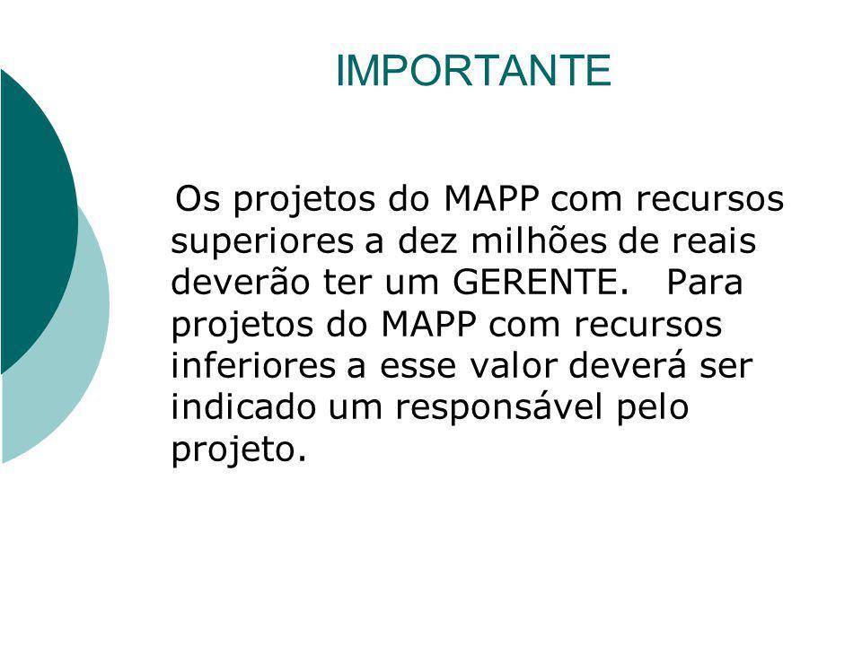 IMPORTANTE Os projetos do MAPP com recursos superiores a dez milhões de reais deverão ter um GERENTE. Para projetos do MAPP com recursos inferiores a