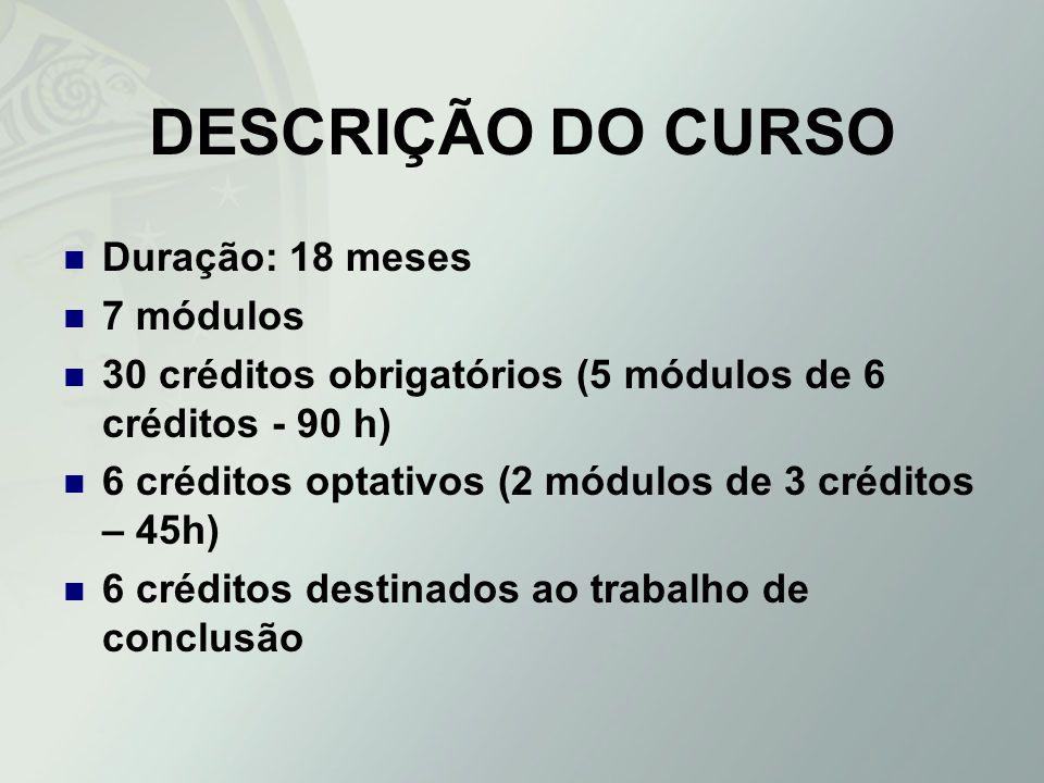 DESCRIÇÃO DO CURSO Duração: 18 meses 7 módulos 30 créditos obrigatórios (5 módulos de 6 créditos - 90 h) 6 créditos optativos (2 módulos de 3 créditos