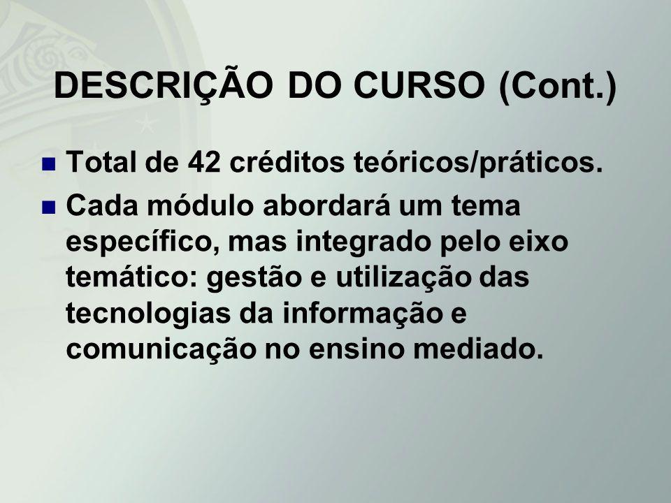 DESCRIÇÃO DO CURSO (Cont.) Total de 42 créditos teóricos/práticos. Cada módulo abordará um tema específico, mas integrado pelo eixo temático: gestão e