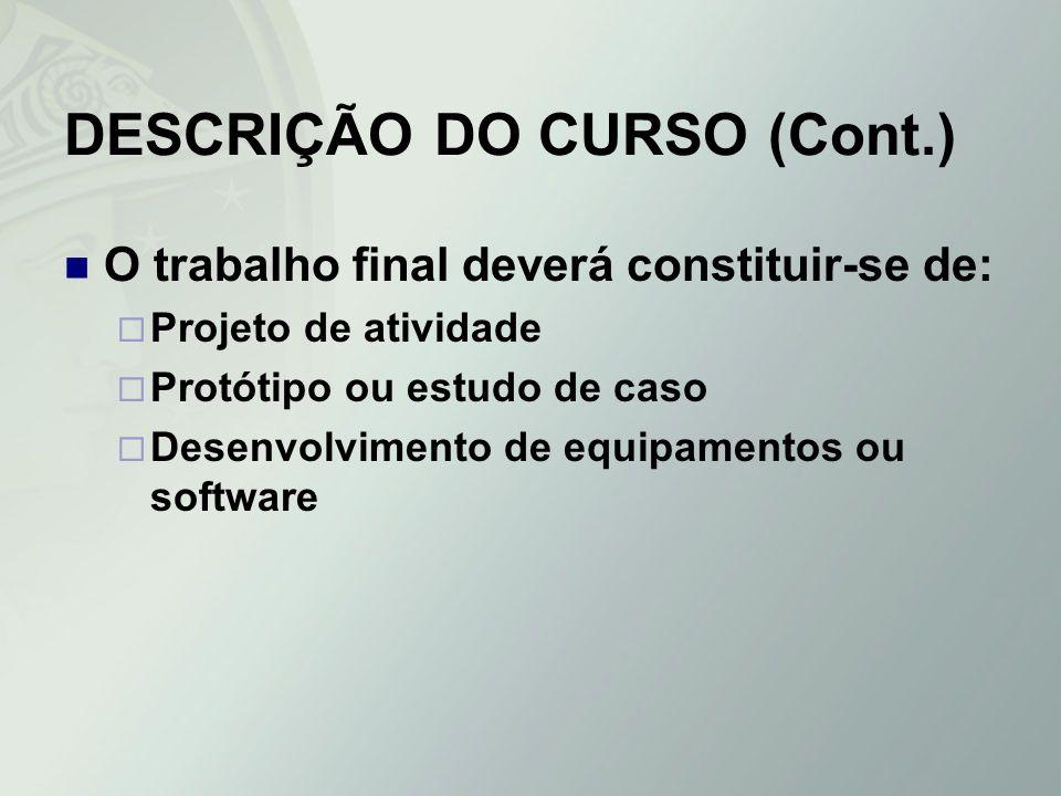 DESCRIÇÃO DO CURSO (Cont.) O trabalho final deverá constituir-se de: Projeto de atividade Protótipo ou estudo de caso Desenvolvimento de equipamentos
