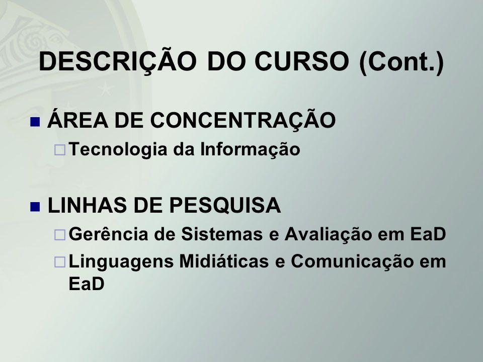 DESCRIÇÃO DO CURSO (Cont.) ÁREA DE CONCENTRAÇÃO Tecnologia da Informação LINHAS DE PESQUISA Gerência de Sistemas e Avaliação em EaD Linguagens Midiáti