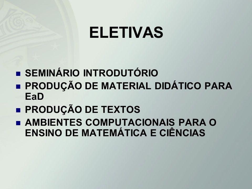ELETIVAS SEMINÁRIO INTRODUTÓRIO PRODUÇÃO DE MATERIAL DIDÁTICO PARA EaD PRODUÇÃO DE TEXTOS AMBIENTES COMPUTACIONAIS PARA O ENSINO DE MATEMÁTICA E CIÊNC