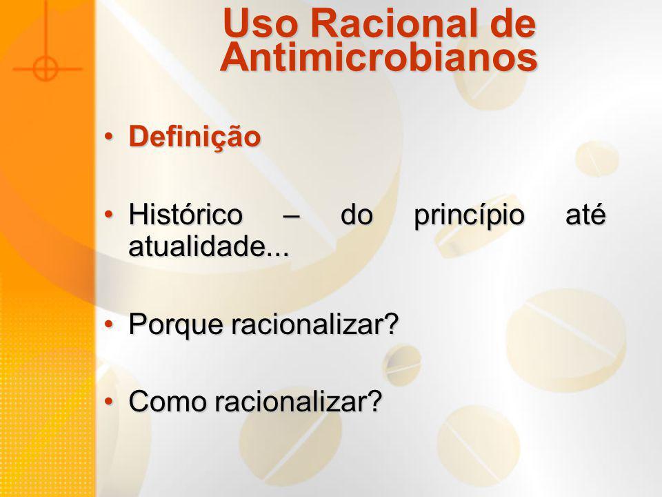 Uso Racional de Antimicrobianos DefiniçãoDefinição Histórico – do princípio até atualidade...Histórico – do princípio até atualidade... Porque raciona