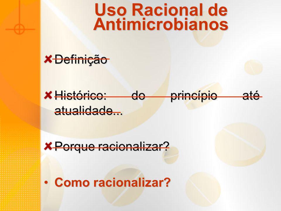 Uso Racional de Antimicrobianos Definição Histórico: do princípio até atualidade... Porque racionalizar? Como racionalizar?Como racionalizar?