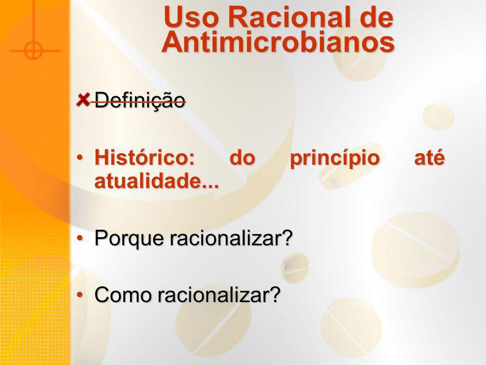 Uso Racional de Antimicrobianos Definição Histórico: do princípio até atualidade...Histórico: do princípio até atualidade... Porque racionalizar?Porqu
