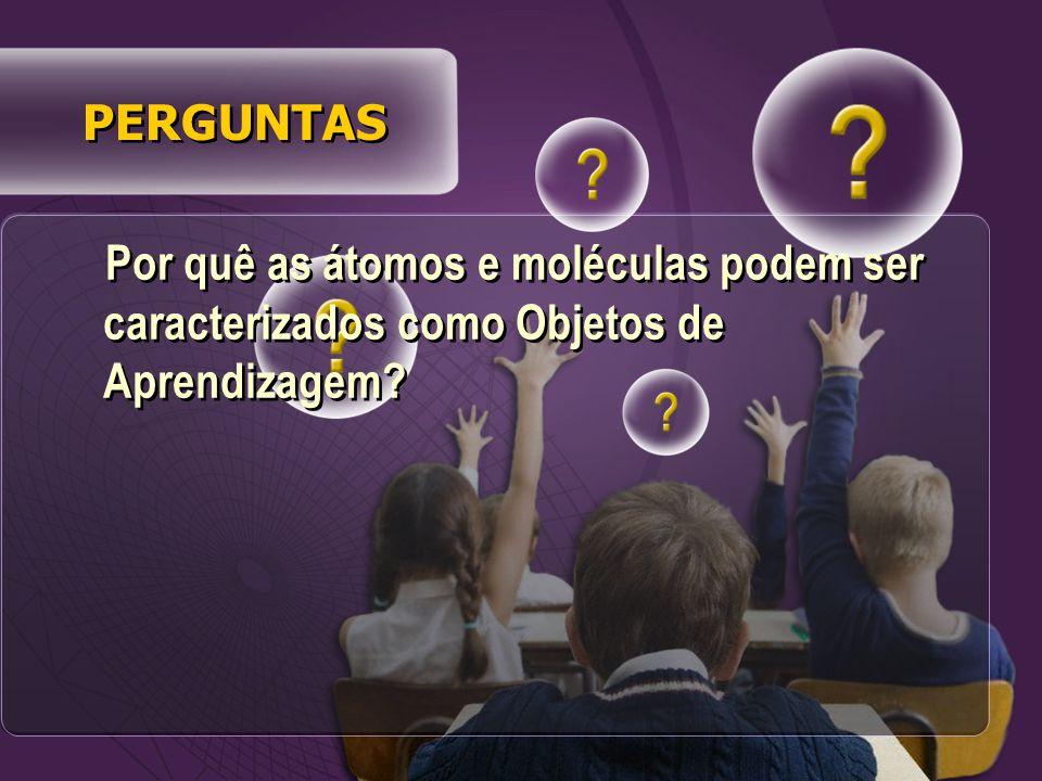 Por quê as átomos e moléculas podem ser caracterizados como Objetos de Aprendizagem? PERGUNTAS