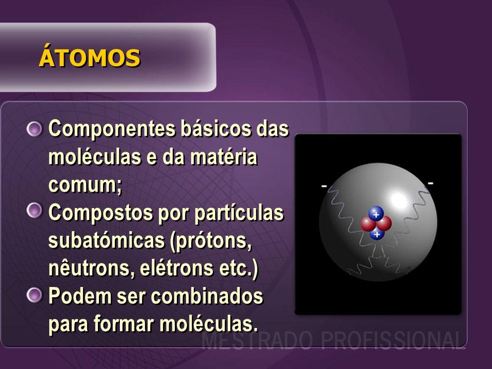 Componentes básicos das moléculas e da matéria comum; Compostos por partículas subatómicas (prótons, nêutrons, elétrons etc.) Podem ser combinados para formar moléculas.