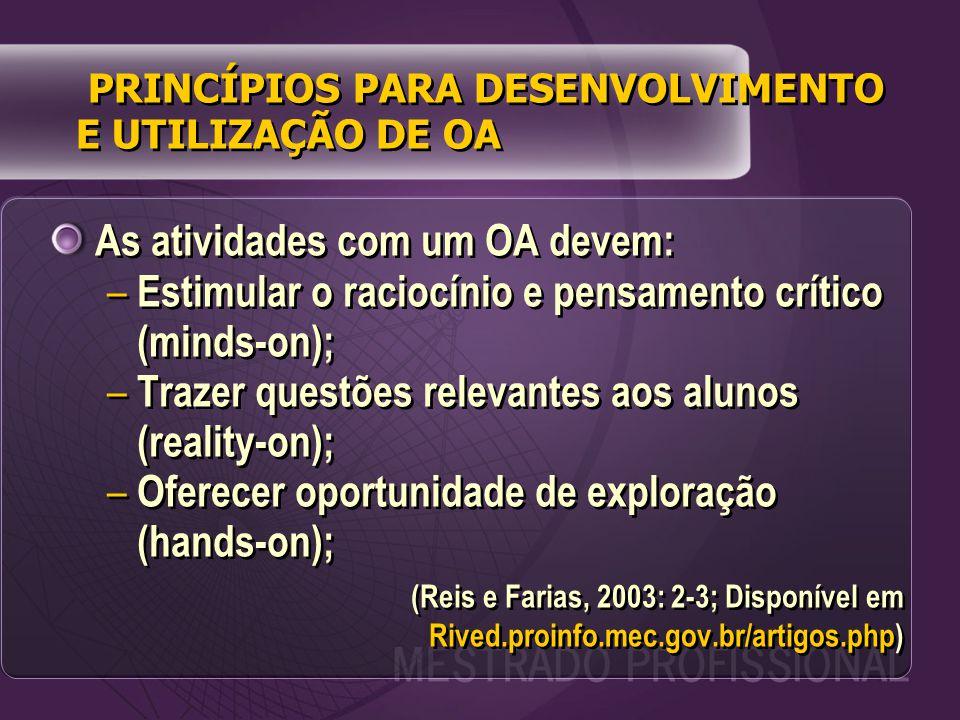 As atividades com um OA devem: – Estimular o raciocínio e pensamento crítico (minds-on); – Trazer questões relevantes aos alunos (reality-on); – Oferecer oportunidade de exploração (hands-on); (Reis e Farias, 2003: 2-3; Disponível em Rived.proinfo.mec.gov.br/artigos.php) As atividades com um OA devem: – Estimular o raciocínio e pensamento crítico (minds-on); – Trazer questões relevantes aos alunos (reality-on); – Oferecer oportunidade de exploração (hands-on); (Reis e Farias, 2003: 2-3; Disponível em Rived.proinfo.mec.gov.br/artigos.php) PRINCÍPIOS PARA DESENVOLVIMENTO E UTILIZAÇÃO DE OA