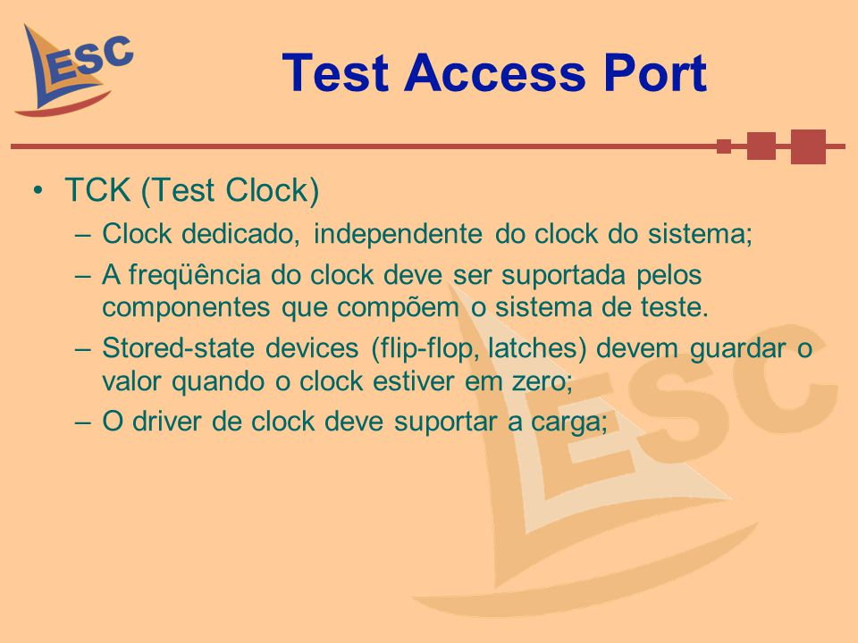 Test Access Port TCK (Test Clock) –Clock dedicado, independente do clock do sistema; –A freqüência do clock deve ser suportada pelos componentes que c