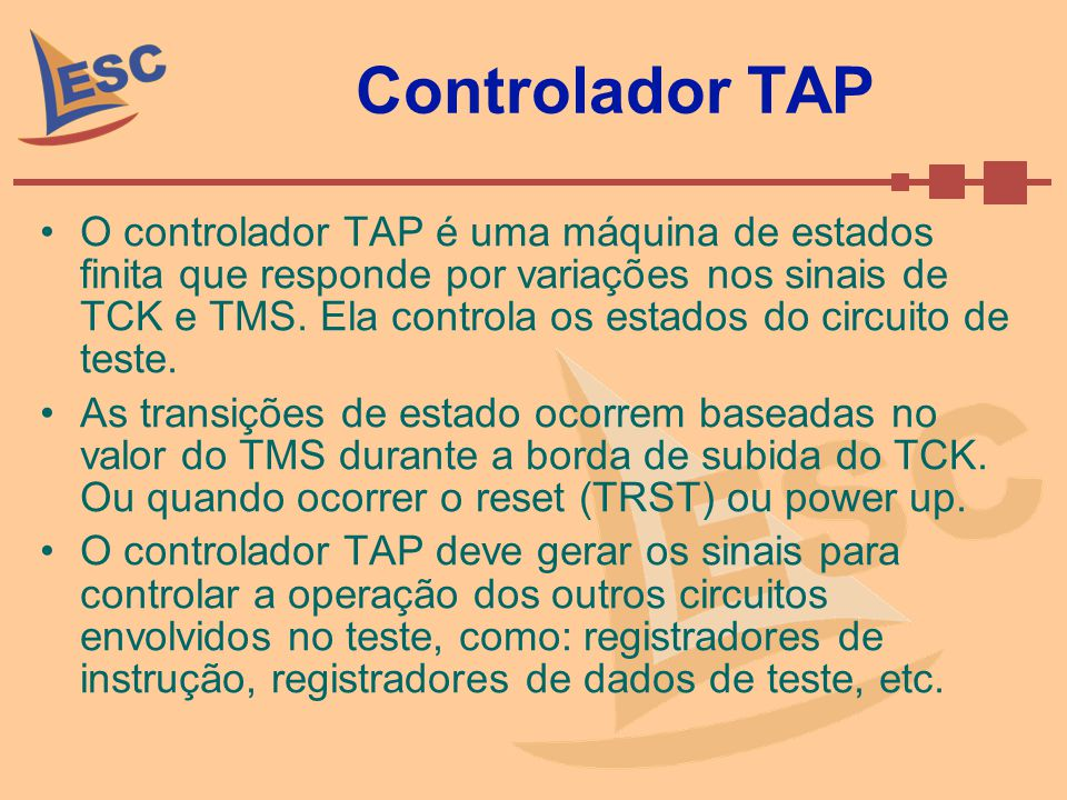 Controlador TAP O controlador TAP é uma máquina de estados finita que responde por variações nos sinais de TCK e TMS. Ela controla os estados do circu