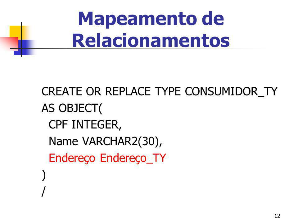 12 CREATE OR REPLACE TYPE CONSUMIDOR_TY AS OBJECT( CPF INTEGER, Name VARCHAR2(30), Endereço Endereço_TY ) / Mapeamento de Relacionamentos