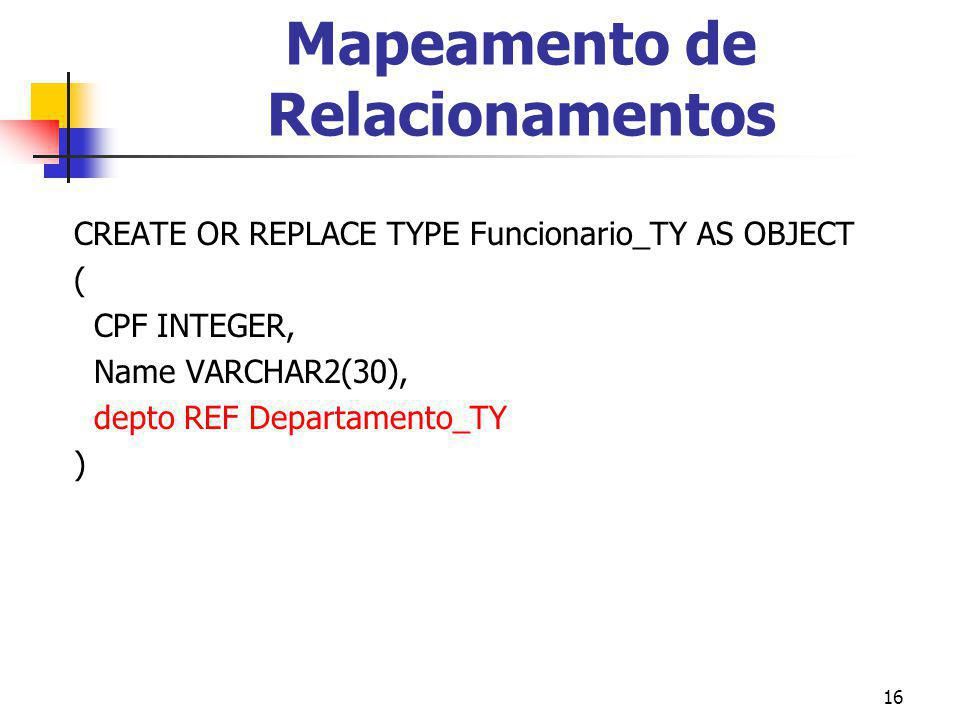 16 Mapeamento de Relacionamentos CREATE OR REPLACE TYPE Funcionario_TY AS OBJECT ( CPF INTEGER, Name VARCHAR2(30), depto REF Departamento_TY )