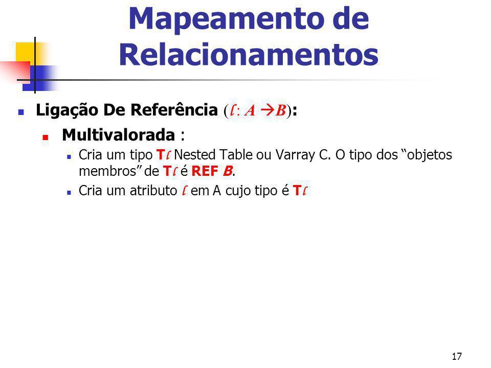 17 Mapeamento de Relacionamentos Ligação De Referência ( l : A B) : Multivalorada : Cria um tipo T l Nested Table ou Varray C. O tipo dos objetos memb