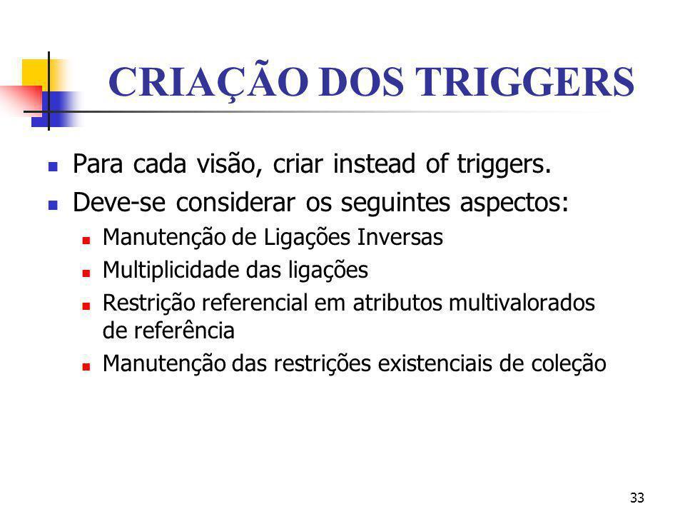 33 CRIAÇÃO DOS TRIGGERS Para cada visão, criar instead of triggers. Deve-se considerar os seguintes aspectos: Manutenção de Ligações Inversas Multipli