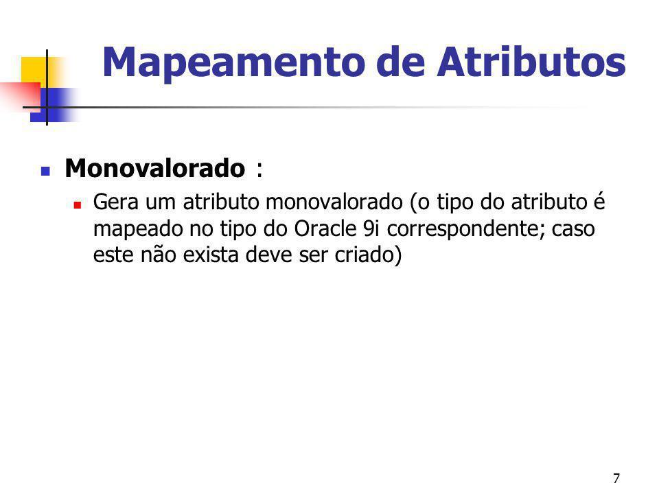 7 Mapeamento de Atributos Monovalorado : Gera um atributo monovalorado (o tipo do atributo é mapeado no tipo do Oracle 9i correspondente; caso este nã