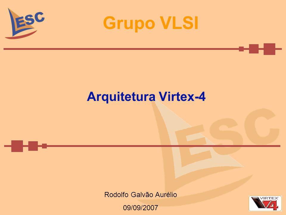 Grupo VLSI Arquitetura Virtex-4 Rodolfo Galvão Aurélio 09/09/2007