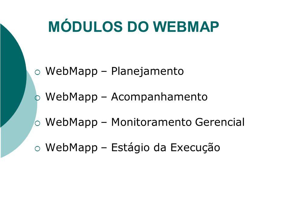 MÓDULOS DO WEBMAP WebMapp – Planejamento WebMapp – Acompanhamento WebMapp – Monitoramento Gerencial WebMapp – Estágio da Execução