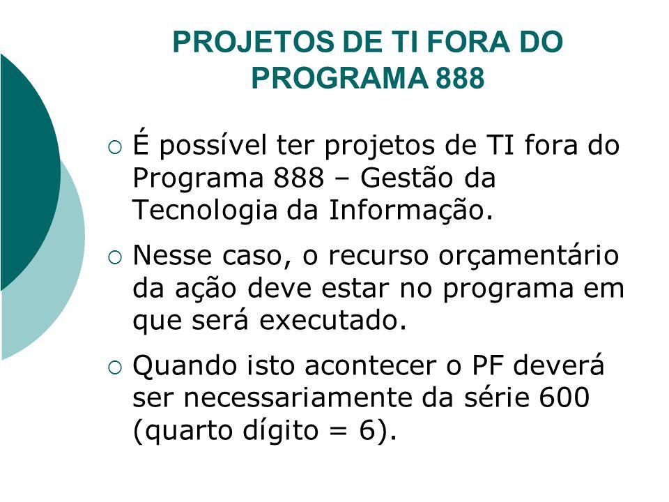 PROJETOS DE TI FORA DO PROGRAMA 888 É possível ter projetos de TI fora do Programa 888 – Gestão da Tecnologia da Informação. Nesse caso, o recurso orç