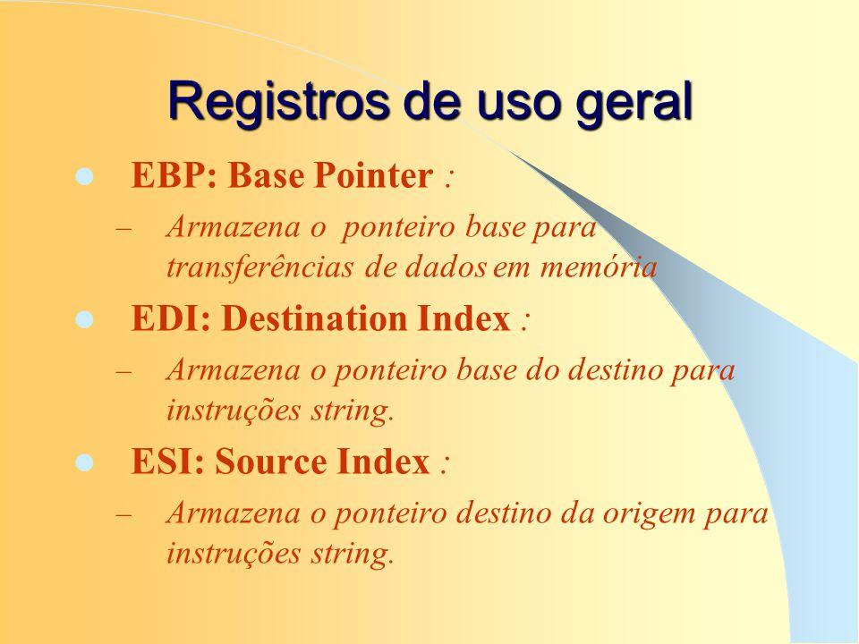 Registros de uso geral EBP: Base Pointer : – Armazena o ponteiro base para transferências de dados em memória EDI: Destination Index : – Armazena o po