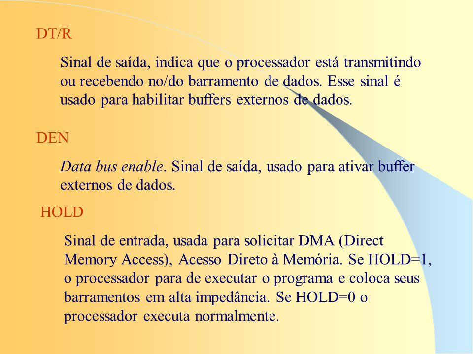 HOLD Sinal de entrada, usada para solicitar DMA (Direct Memory Access), Acesso Direto à Memória. Se HOLD=1, o processador para de executar o programa