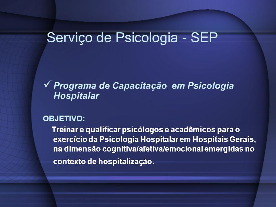 Serviço de Psicologia - SEP Programa de Capacitação em Psicologia Hospitalar OBJETIVO: Treinar e qualificar psicólogos e acadêmicos para o exercício d