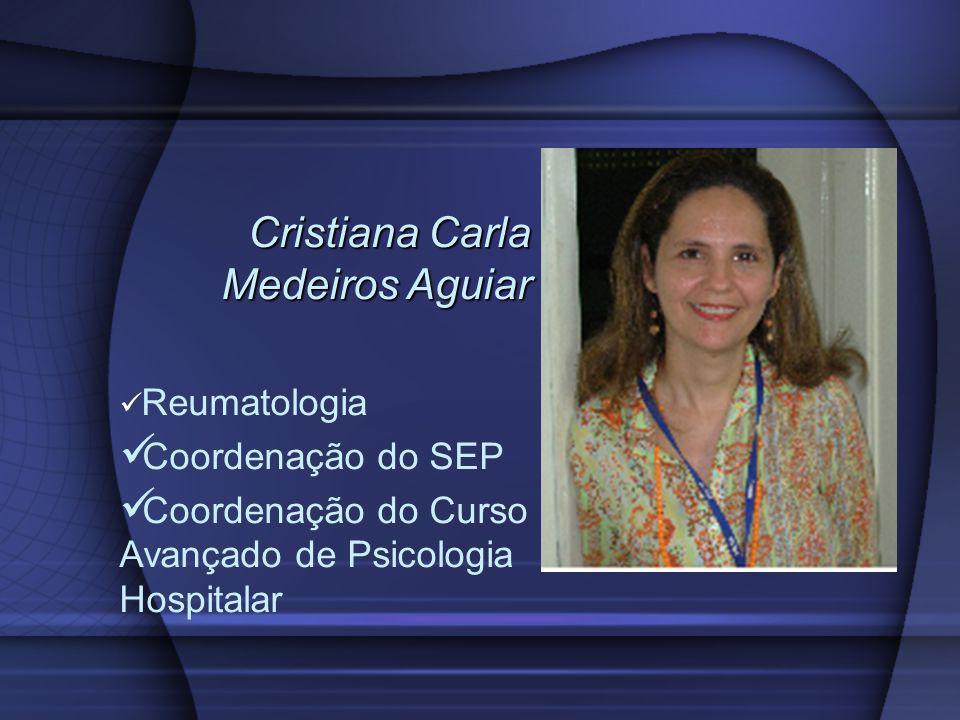 Cristiana Carla Medeiros Aguiar Cristiana Carla Medeiros Aguiar Reumatologia Coordenação do SEP Coordenação do Curso Avançado de Psicologia Hospitalar